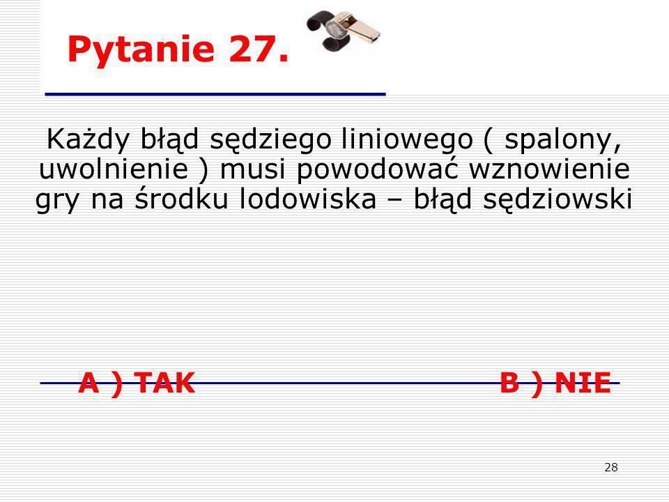 28 Pytanie 27. Każdy błąd sędziego liniowego ( spalony, uwolnienie ) musi powodować wznowienie gry na środku lodowiska – błąd sędziowski A ) TAK B ) N