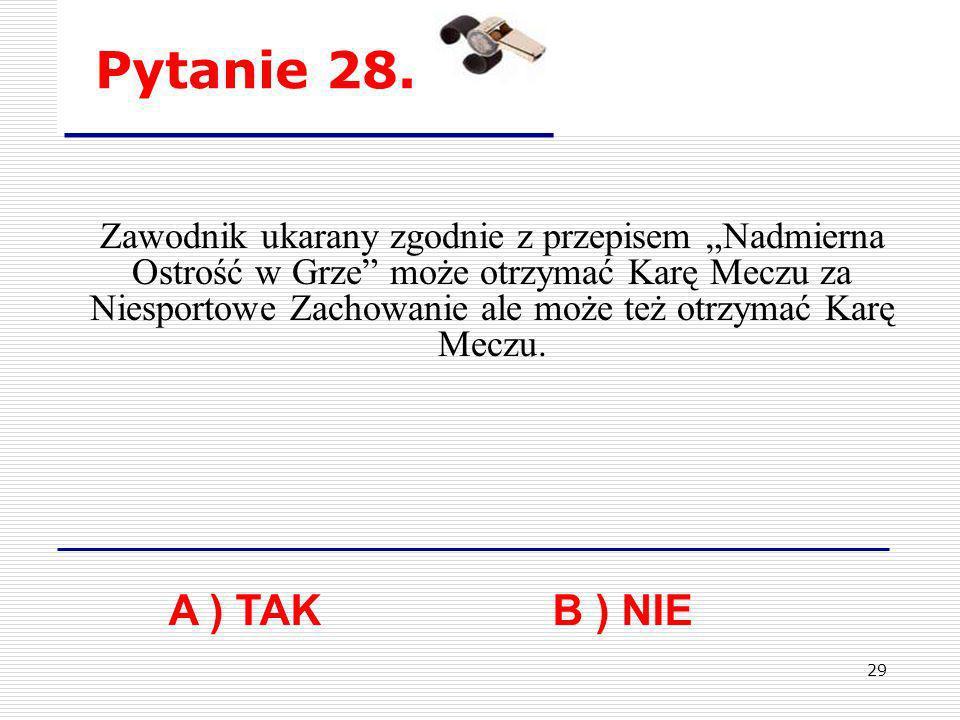 29 Pytanie 28. A ) TAKB ) NIE Zawodnik ukarany zgodnie z przepisem Nadmierna Ostrość w Grze może otrzymać Karę Meczu za Niesportowe Zachowanie ale moż