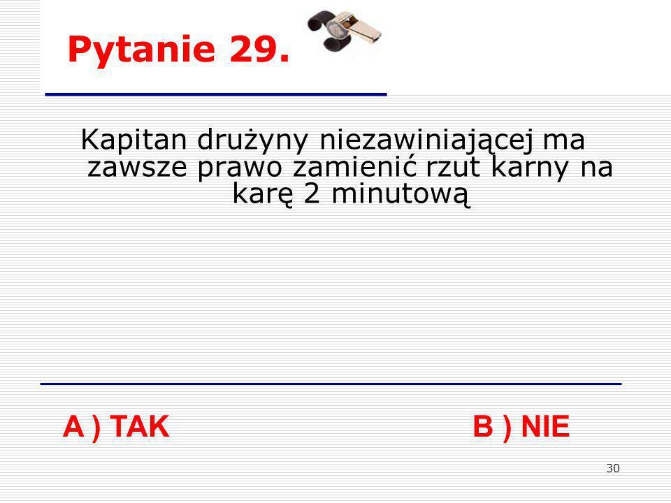 30 Pytanie 29. A ) TAK B ) NIE Kapitan drużyny niezawiniającej ma zawsze prawo zamienić rzut karny na karę 2 minutową