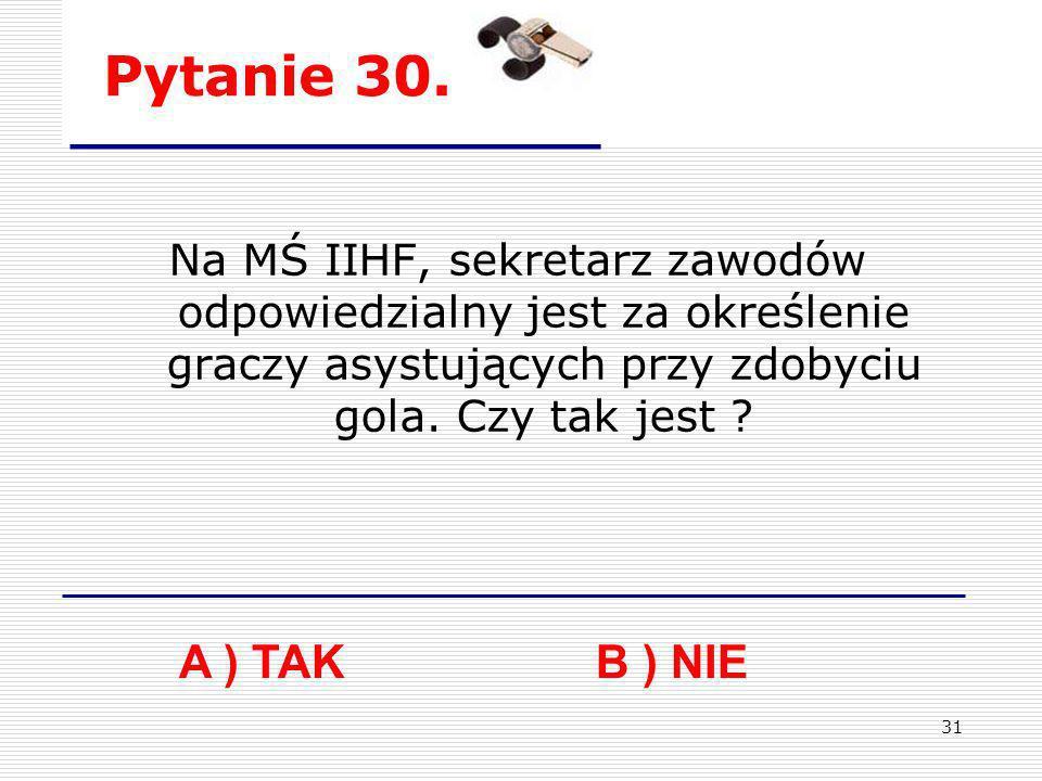 31 Pytanie 30. Na MŚ IIHF, sekretarz zawodów odpowiedzialny jest za określenie graczy asystujących przy zdobyciu gola. Czy tak jest ? A ) TAKB ) NIE