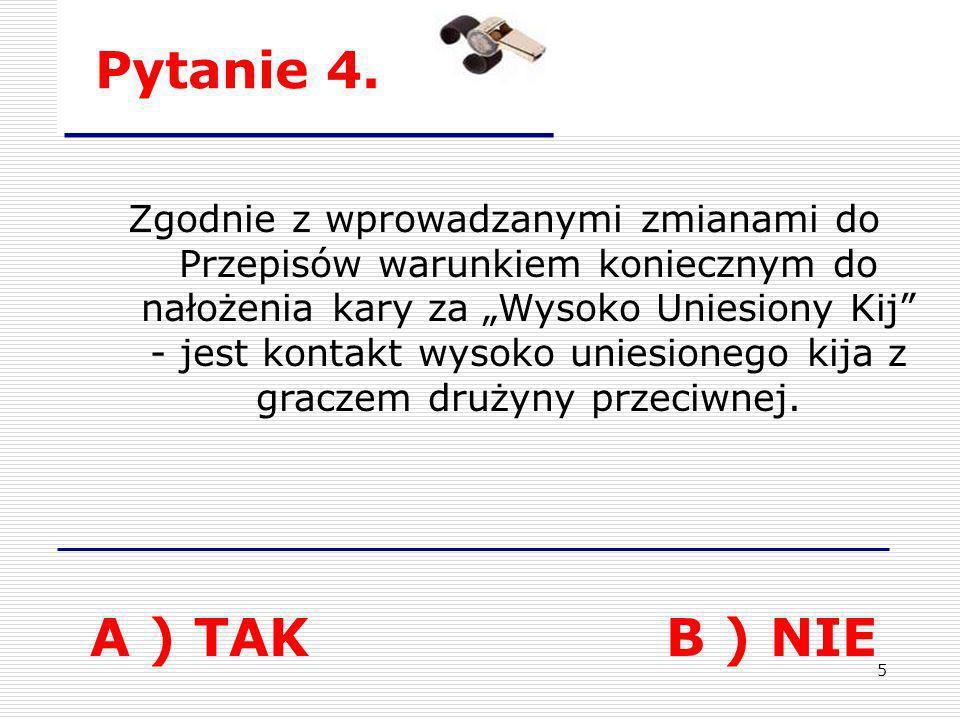 5 Pytanie 4. A ) TAKB ) NIE Zgodnie z wprowadzanymi zmianami do Przepisów warunkiem koniecznym do nałożenia kary za Wysoko Uniesiony Kij - jest kontak