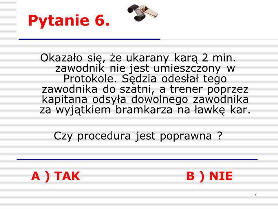 7 Pytanie 6. Okazało się, że ukarany karą 2 min. zawodnik nie jest umieszczony w Protokole. Sędzia odesłał tego zawodnika do szatni, a trener poprzez