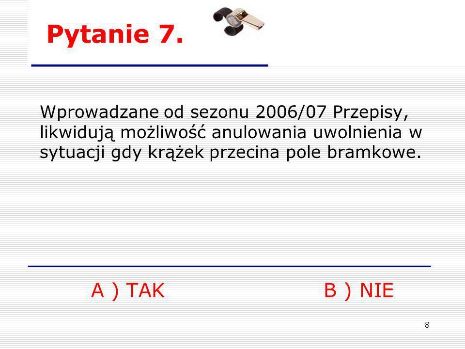 8 Pytanie 7. Wprowadzane od sezonu 2006/07 Przepisy, likwidują możliwość anulowania uwolnienia w sytuacji gdy krążek przecina pole bramkowe. A ) TAKB