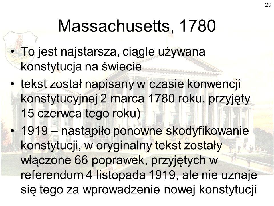 20 Massachusetts, 1780 To jest najstarsza, ciągle używana konstytucja na świecie tekst został napisany w czasie konwencji konstytucyjnej 2 marca 1780 roku, przyjęty 15 czerwca tego roku) 1919 – nastąpiło ponowne skodyfikowanie konstytucji, w oryginalny tekst zostały włączone 66 poprawek, przyjętych w referendum 4 listopada 1919, ale nie uznaje się tego za wprowadzenie nowej konstytucji