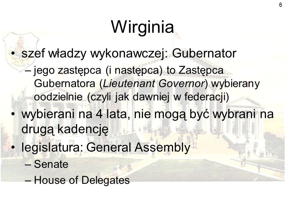 6 Wirginia szef władzy wykonawczej: Gubernator –jego zastępca (i następca) to Zastępca Gubernatora (Lieutenant Governor) wybierany oodzielnie (czyli jak dawniej w federacji) wybierani na 4 lata, nie mogą być wybrani na drugą kadencję legislatura: General Assembly –Senate –House of Delegates