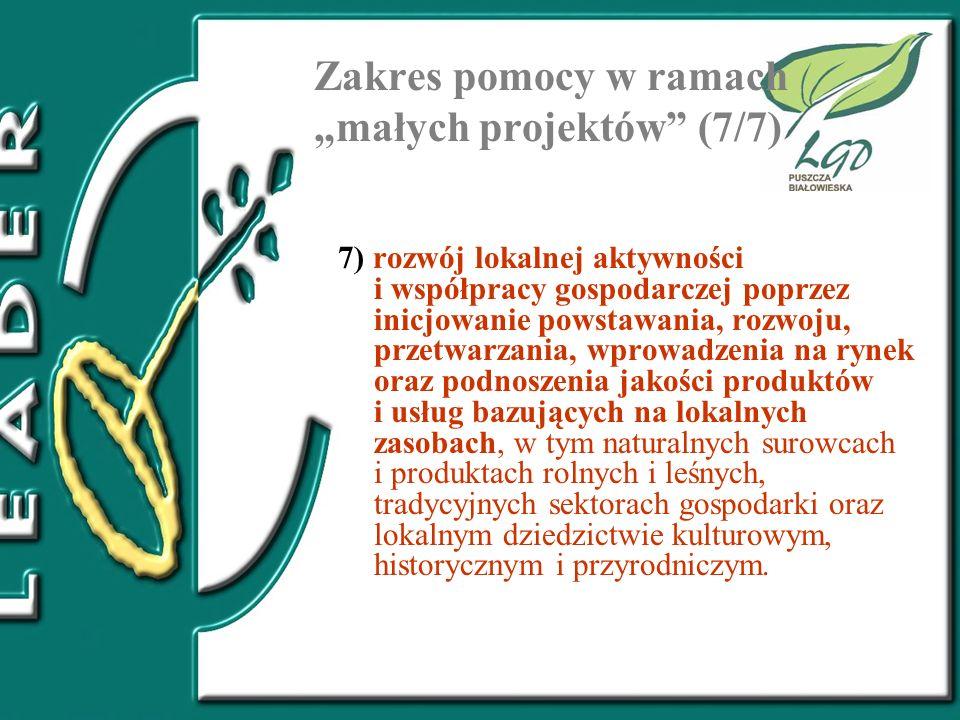 Zakres pomocy w ramach małych projektów (7/7) 7) rozwój lokalnej aktywności i współpracy gospodarczej poprzez inicjowanie powstawania, rozwoju, przetw