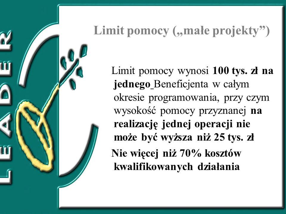 Limit pomocy (małe projekty) Limit pomocy wynosi 100 tys. zł na jednego Beneficjenta w całym okresie programowania, przy czym wysokość pomocy przyznan