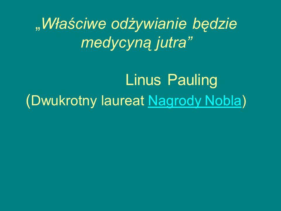 Właściwe odżywianie będzie medycyną jutra Linus Pauling ( Dwukrotny laureat Nagrody Nobla)Nagrody Nobla