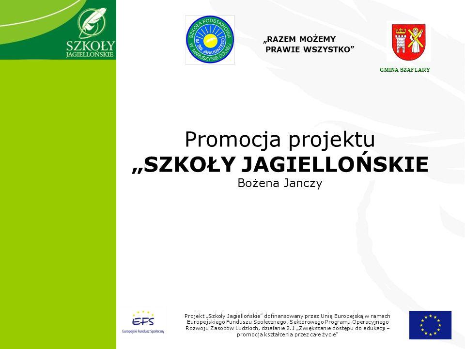 1 Projekt Szkoły Jagiellońskie dofinansowany przez Unię Europejską w ramach Europejskiego Funduszu Społecznego, Sektorowego Programu Operacyjnego Rozwoju Zasobów Ludzkich, działanie 2.1 Zwiększanie dostępu do edukacji – promocja kształcenia przez całe życie Promocja projektu SZKOŁY JAGIELLOŃSKIE Bożena Janczy RAZEM MOŻEMY PRAWIE WSZYSTKO GMINA SZAFLARY