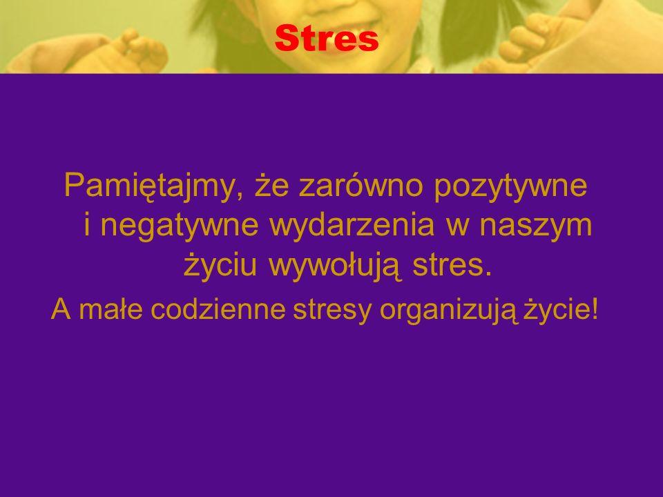 Stres Pamiętajmy, że zarówno pozytywne i negatywne wydarzenia w naszym życiu wywołują stres. A małe codzienne stresy organizują życie!