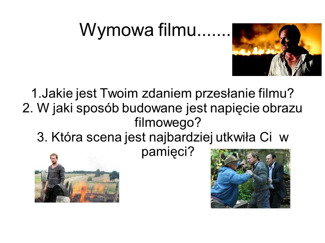 Wymowa filmu.......... 1.Jakie jest Twoim zdaniem przesłanie filmu? 2. W jaki sposób budowane jest napięcie obrazu filmowego? 3. Która scena jest najb