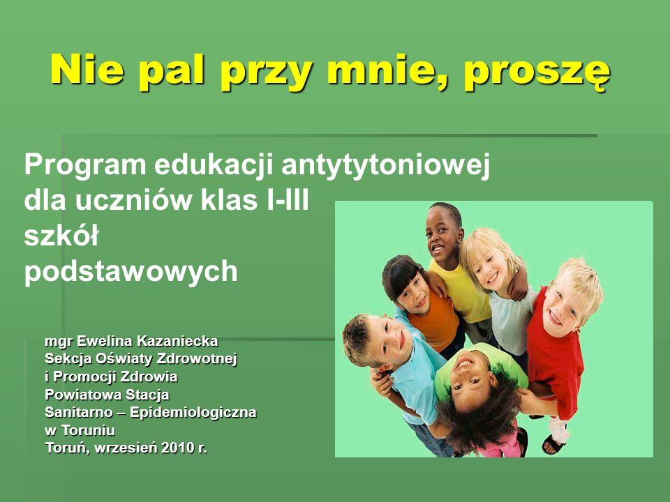 Nie pal przy mnie, proszę Program edukacji antytytoniowej dla uczniów klas I-III szkół podstawowych mgr Ewelina Kazaniecka Sekcja Oświaty Zdrowotnej i