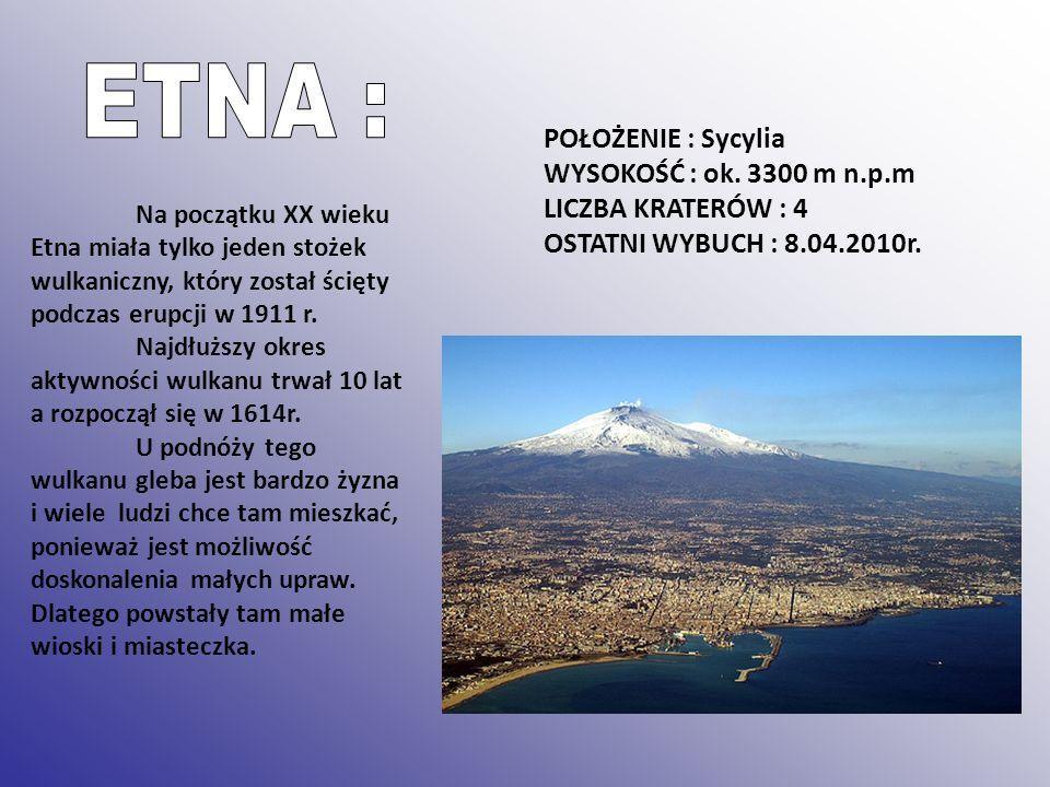 POŁOŻENIE : Sycylia WYSOKOŚĆ : ok. 3300 m n.p.m LICZBA KRATERÓW : 4 OSTATNI WYBUCH : 8.04.2010r. Na początku XX wieku Etna miała tylko jeden stożek wu