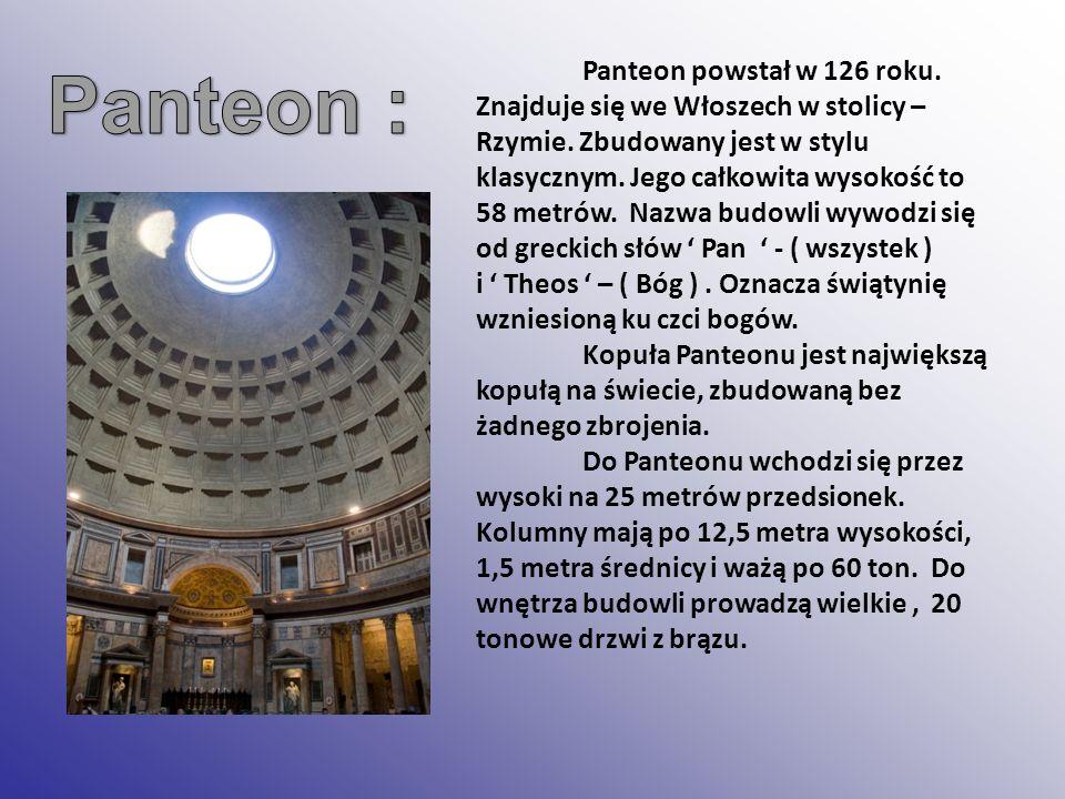 Panteon powstał w 126 roku. Znajduje się we Włoszech w stolicy – Rzymie. Zbudowany jest w stylu klasycznym. Jego całkowita wysokość to 58 metrów. Nazw