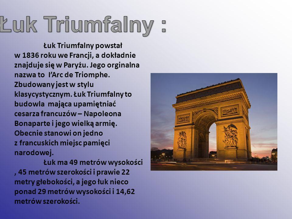 Łuk Triumfalny powstał w 1836 roku we Francji, a dokładnie znajduje się w Paryżu. Jego orginalna nazwa to IArc de Triomphe. Zbudowany jest w stylu kla