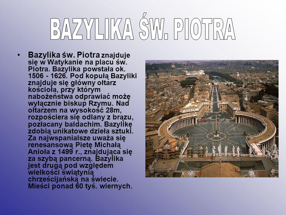 Bazylika św. Piotra znajduje się w Watykanie na placu św. Piotra. Bazylika powstała ok. 1506 - 1626. Pod kopułą Bazyliki znajduje się główny ołtarz ko