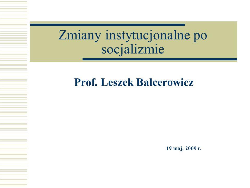 Zmiany instytucjonalne po socjalizmie Prof. Leszek Balcerowicz 19 maj, 2009 r.