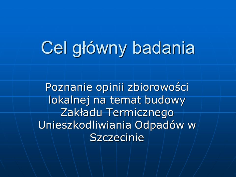 Cel główny badania Poznanie opinii zbiorowości lokalnej na temat budowy Zakładu Termicznego Unieszkodliwiania Odpadów w Szczecinie