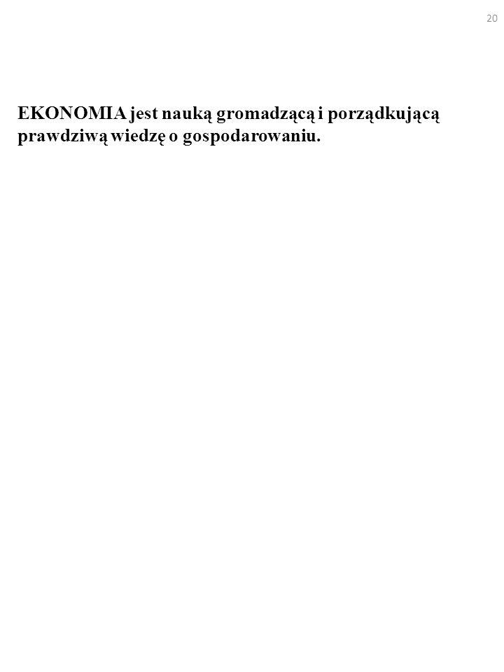EKONOMIA jest nauką gromadzącą i porządkującą prawdziwą wiedzę o gospodarowaniu. 20