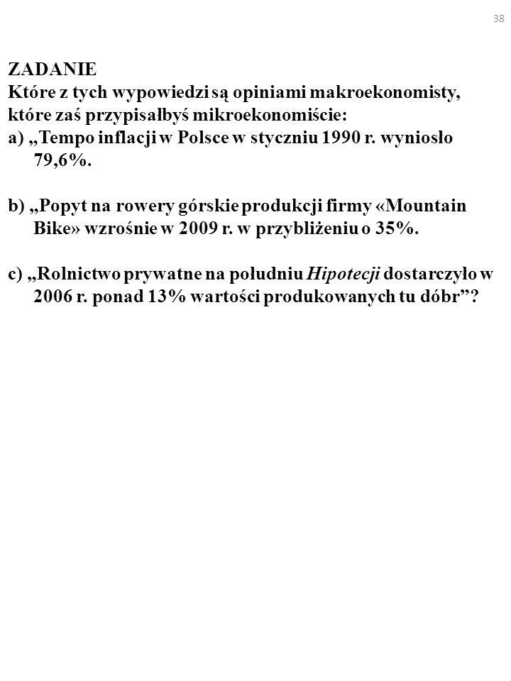 38 ZADANIE Które z tych wypowiedzi są opiniami makroekonomisty, które zaś przypisałbyś mikroekonomiście: a) Tempo inflacji w Polsce w styczniu 1990 r.