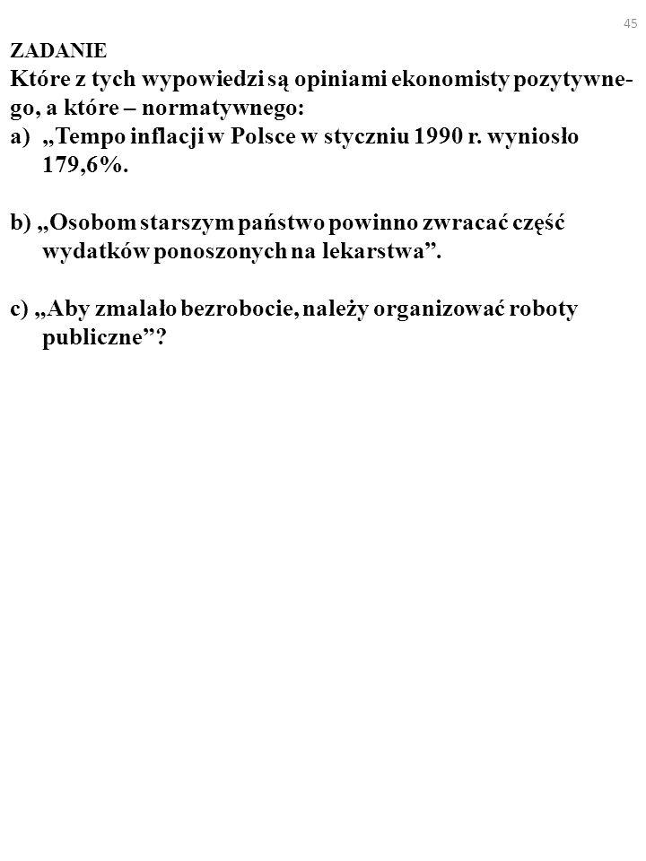 45 ZADANIE Które z tych wypowiedzi są opiniami ekonomisty pozytywne- go, a które – normatywnego: a)Tempo inflacji w Polsce w styczniu 1990 r. wyniosło