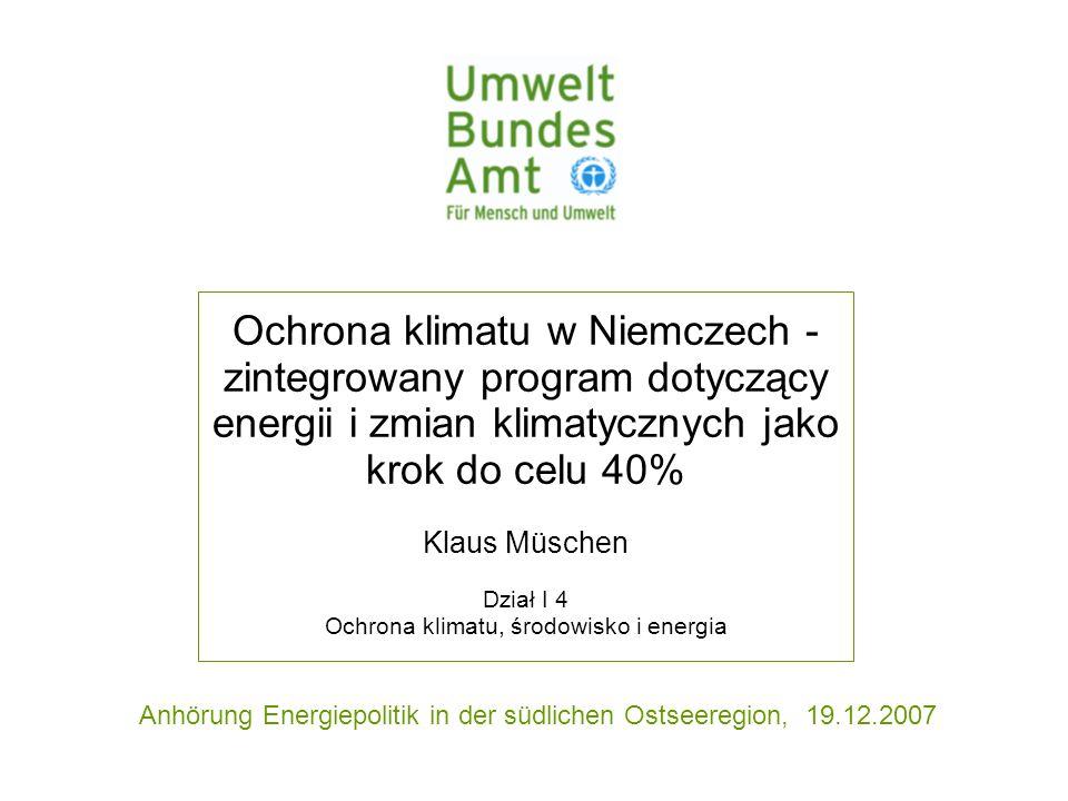 Anhörung Energiepolitik in der südlichen Ostseeregion, 19.12.2007 Ochrona klimatu w Niemczech - zintegrowany program dotyczący energii i zmian klimatycznych jako krok do celu 40% Klaus Müschen Dział I 4 Ochrona klimatu, środowisko i energia