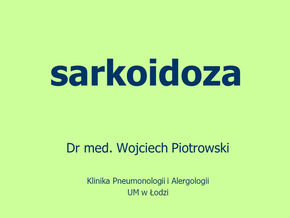 sarkoidoza Dr med. Wojciech Piotrowski Klinika Pneumonologii i Alergologii UM w Łodzi