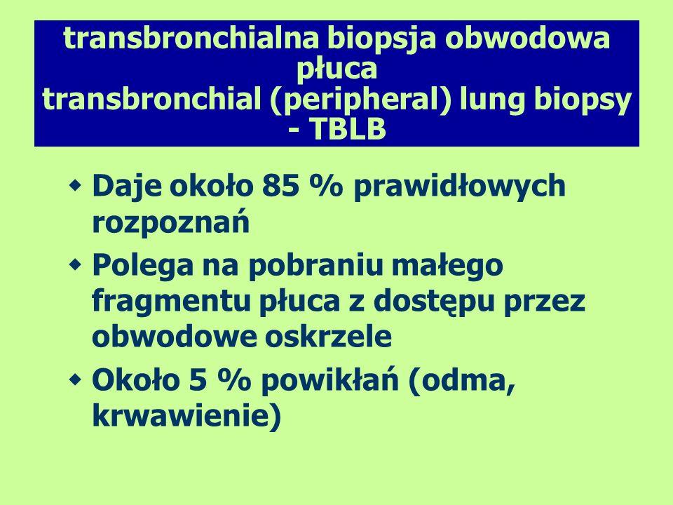 transbronchialna biopsja obwodowa płuca transbronchial (peripheral) lung biopsy - TBLB Daje około 85 % prawidłowych rozpoznań Polega na pobraniu małeg
