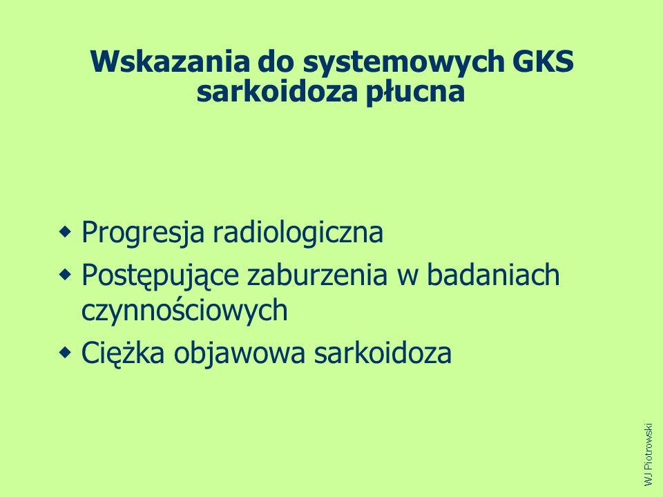 Wskazania do systemowych GKS sarkoidoza płucna Progresja radiologiczna Postępujące zaburzenia w badaniach czynnościowych Ciężka objawowa sarkoidoza WJ