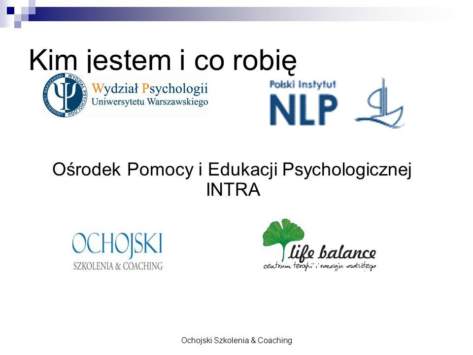 Ochojski Szkolenia & Coaching Kim jestem i co robię Ośrodek Pomocy i Edukacji Psychologicznej INTRA
