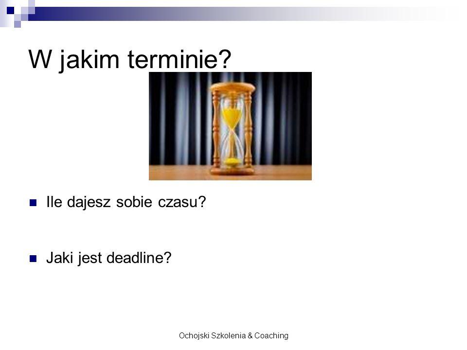 Ochojski Szkolenia & Coaching W jakim terminie? Ile dajesz sobie czasu? Jaki jest deadline?
