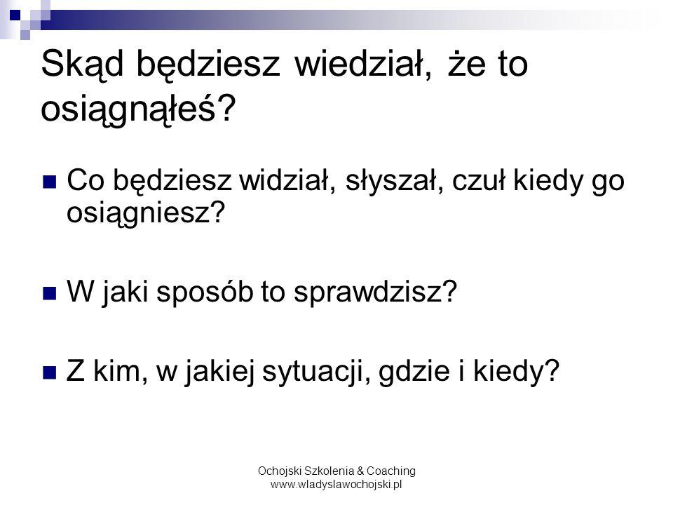 Ochojski Szkolenia & Coaching www.wladyslawochojski.pl Skąd będziesz wiedział, że to osiągnąłeś? Co będziesz widział, słyszał, czuł kiedy go osiągnies