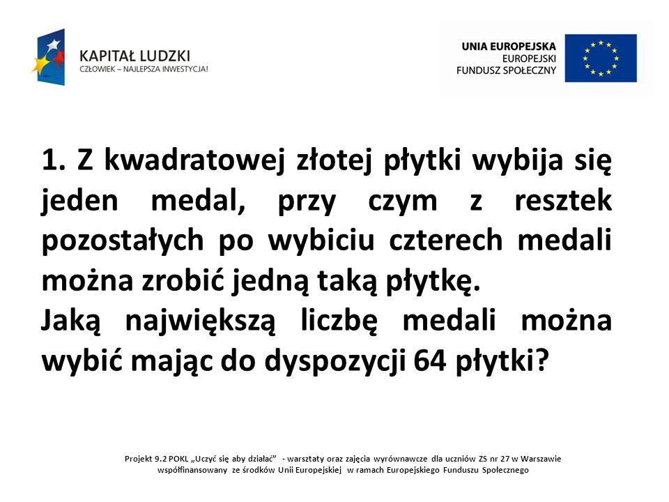 Projekt 9.2 POKL Uczyć się aby działać - warsztaty oraz zajęcia wyrównawcze dla uczniów ZS nr 27 w Warszawie współfinansowany ze środków Unii Europejskiej w ramach Europejskiego Funduszu Społecznego W pierwszej turze bicia medali można ich zrobić 64.