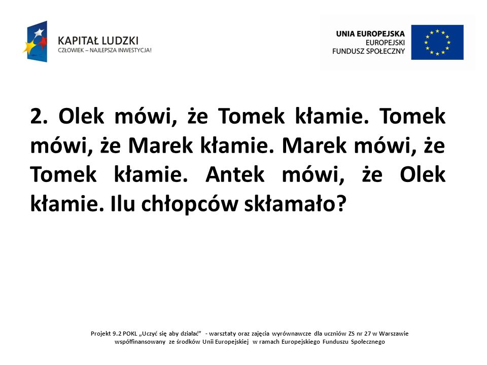 Projekt 9.2 POKL Uczyć się aby działać - warsztaty oraz zajęcia wyrównawcze dla uczniów ZS nr 27 w Warszawie współfinansowany ze środków Unii Europejskiej w ramach Europejskiego Funduszu Społecznego AntekOlekTomekMarek Kłamie Mówi Prawdę Mówi prawdę Kłamie Mówi prawdę Kłamie Powyższy rysunek pokazuje zależności między chłopcami.