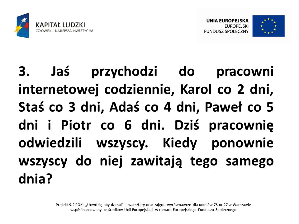 Projekt 9.2 POKL Uczyć się aby działać - warsztaty oraz zajęcia wyrównawcze dla uczniów ZS nr 27 w Warszawie współfinansowany ze środków Unii Europejskiej w ramach Europejskiego Funduszu Społecznego Liczba dni musi być podzielna przez 1, 2, 3, 4, 5 i 6.