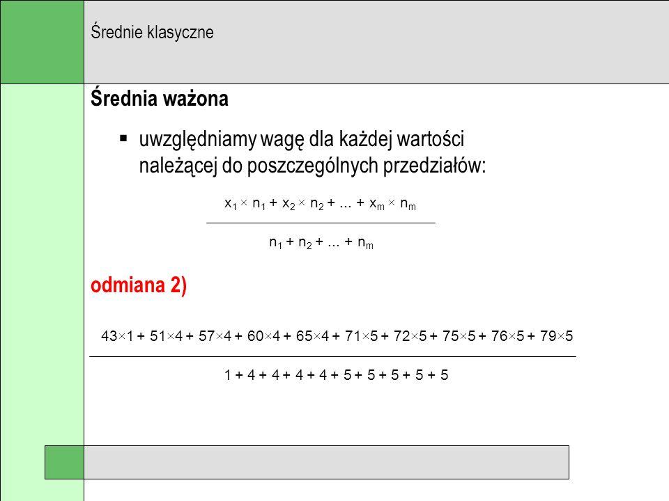 Średnia ważona uwzględniamy wagę dla każdej wartości należącej do poszczególnych przedziałów: Średnie klasyczne x 1 × n 1 + x 2 × n 2 +... + x m × n m