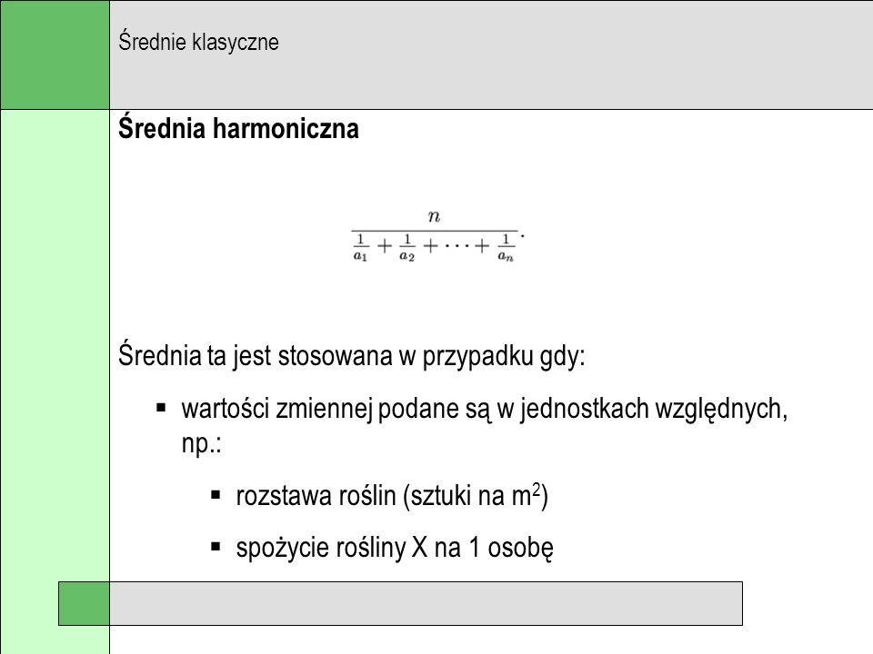 Średnia harmoniczna Średnia ta jest stosowana w przypadku gdy: wartości zmiennej podane są w jednostkach względnych, np.: rozstawa roślin (sztuki na m