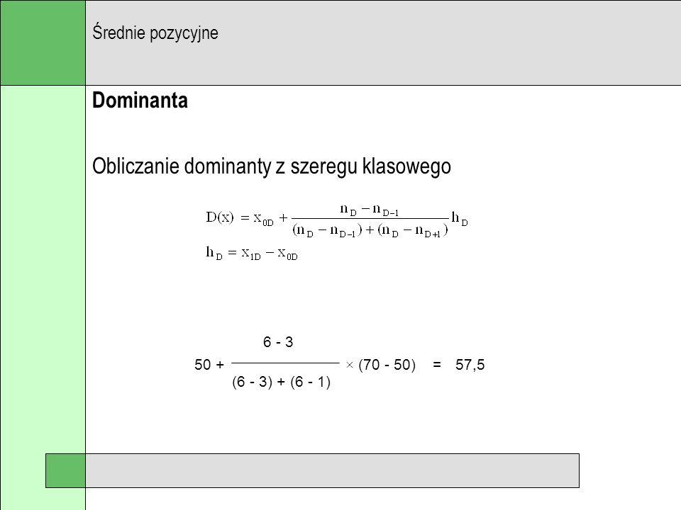 Dominanta Obliczanie dominanty z szeregu klasowego Średnie pozycyjne 6 - 3 (6 - 3) + (6 - 1) 50 + × (70 - 50) =57,5