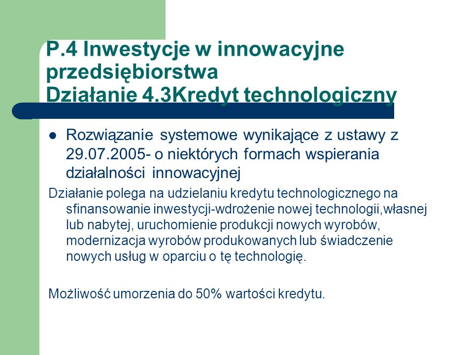 P.4 Inwestycje w innowacyjne przedsiębiorstwa Działanie 4.3Kredyt technologiczny Rozwiązanie systemowe wynikające z ustawy z 29.07.2005- o niektórych