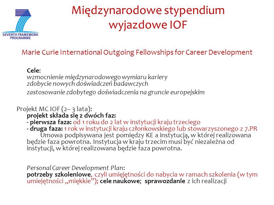 Międzynarodowe stypendium wyjazdowe IOF Marie Curie International Outgoing Fellowships for Career Development Cele: wzmocnienie międzynarodowego wymiaru kariery zdobycie nowych doświadczeń badawczych zastosowanie zdobytego doświadczenia na gruncie europejskim Projekt MC IOF (2– 3 lata): projekt składa się z dwóch faz: - pierwsza faza: od 1 roku do 2 lat w instytucji kraju trzeciego - druga faza: 1 rok w instytucji kraju członkowskiego lub stowarzyszonego z 7.PR Umowa podpisywana jest pomiędzy KE a instytucją, w której realizowana będzie faza powrotna.