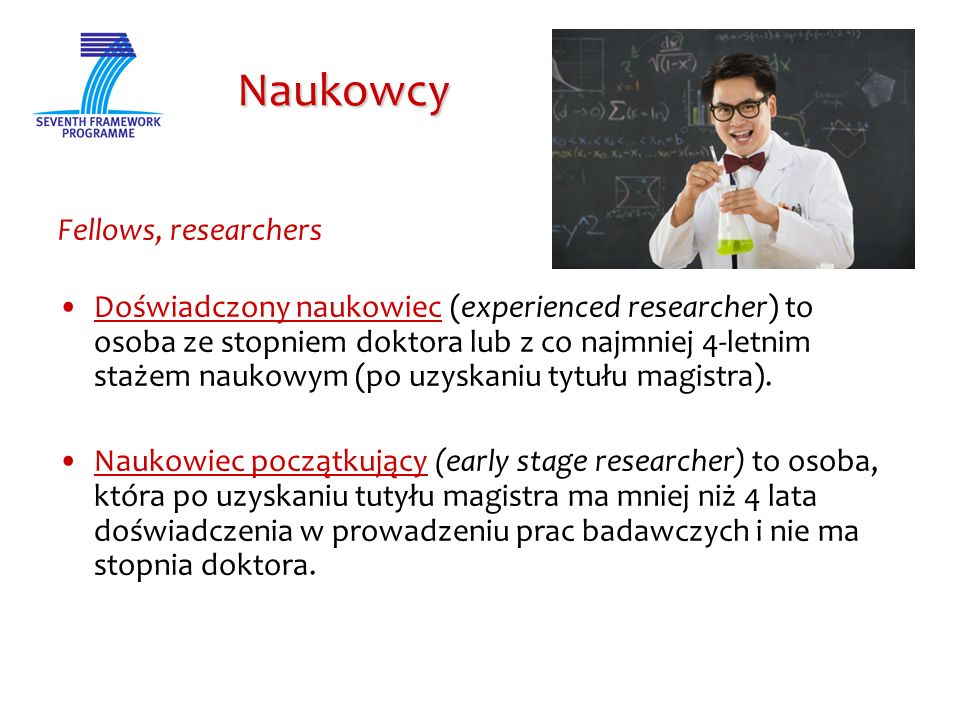 Naukowcy Naukowcy Fellows, researchers Doświadczony naukowiec (experienced researcher) to osoba ze stopniem doktora lub z co najmniej 4-letnim stażem naukowym (po uzyskaniu tytułu magistra).
