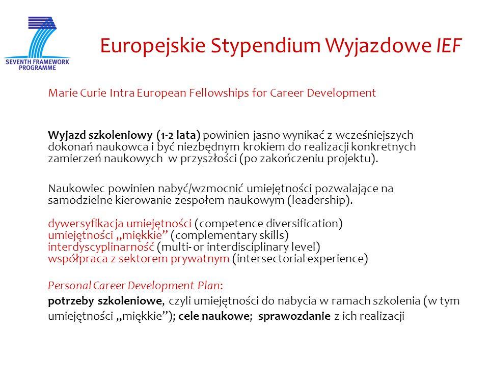 Europejskie Stypendium Wyjazdowe IEF Marie Curie Intra European Fellowships for Career Development Wyjazd szkoleniowy (1-2 lata) powinien jasno wynikać z wcześniejszych dokonań naukowca i być niezbędnym krokiem do realizacji konkretnych zamierzeń naukowych w przyszłości (po zakończeniu projektu).