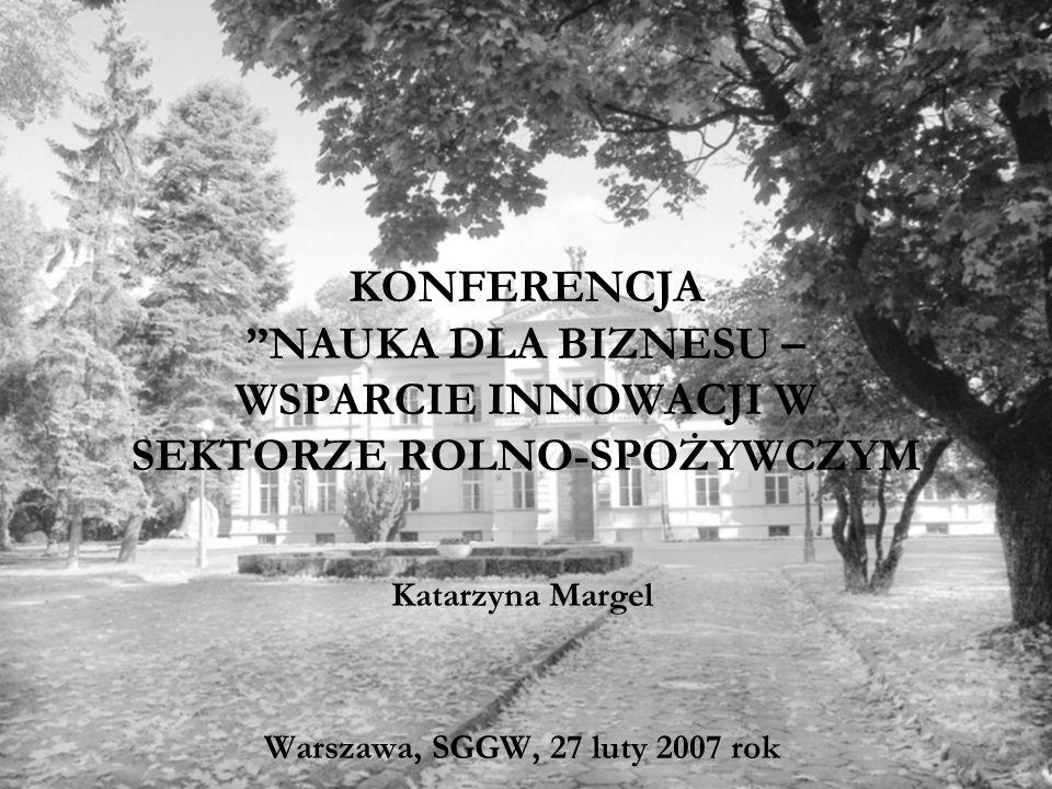 KONFERENCJA NAUKA DLA BIZNESU – WSPARCIE INNOWACJI W SEKTORZE ROLNO-SPOŻYWCZYM Katarzyna Margel Warszawa, SGGW, 27 luty 2007 rok