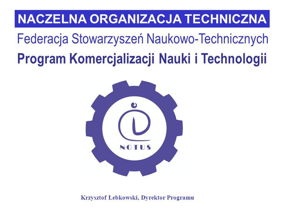 Program Komercjalizacji Nauki i Technologii NACZELNA ORGANIZACJA TECHNICZNA Federacja Stowarzyszeń Naukowo-Technicznych Krzysztof Łebkowski, Dyrektor Programu