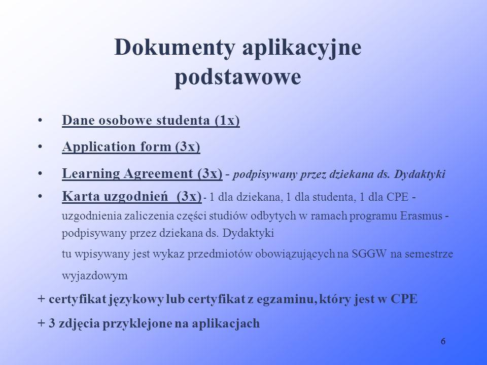 6 Dokumenty aplikacyjne podstawowe Dane osobowe studenta (1x) Application form (3x) Learning Agreement (3x) - podpisywany przez dziekana ds. Dydaktyki