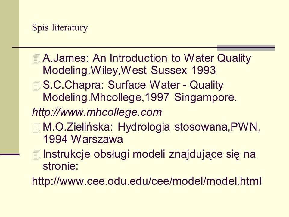 Spis literatury 4 A.James: An Introduction to Water Quality Modeling.Wiley,West Sussex 1993 4 S.C.Chapra: Surface Water - Quality Modeling.Mhcollege,1