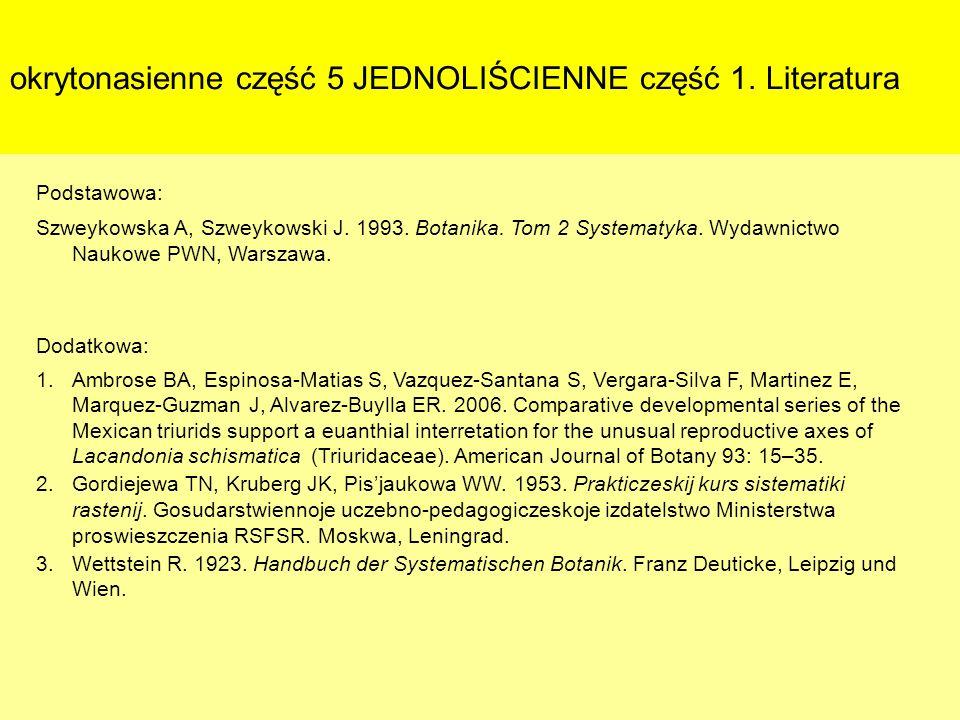 okrytonasienne część 5 JEDNOLIŚCIENNE część 1. Literatura Podstawowa: Szweykowska A, Szweykowski J. 1993. Botanika. Tom 2 Systematyka. Wydawnictwo Nau