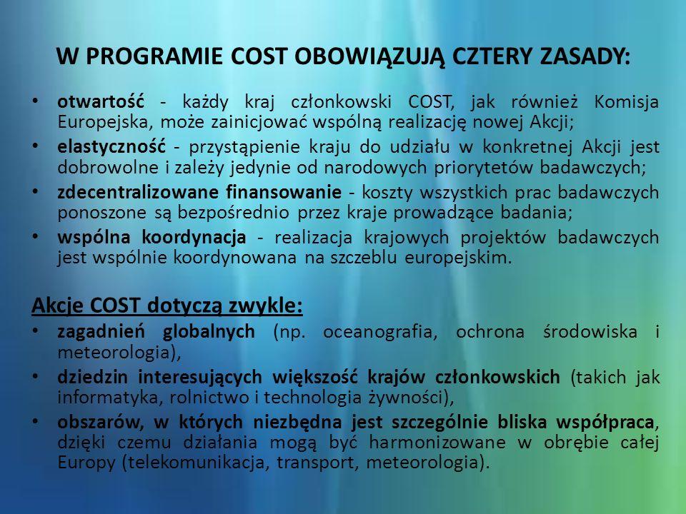 W PROGRAMIE COST OBOWIĄZUJĄ CZTERY ZASADY: otwartość - każdy kraj członkowski COST, jak również Komisja Europejska, może zainicjować wspólną realizację nowej Akcji; elastyczność - przystąpienie kraju do udziału w konkretnej Akcji jest dobrowolne i zależy jedynie od narodowych priorytetów badawczych; zdecentralizowane finansowanie - koszty wszystkich prac badawczych ponoszone są bezpośrednio przez kraje prowadzące badania; wspólna koordynacja - realizacja krajowych projektów badawczych jest wspólnie koordynowana na szczeblu europejskim.