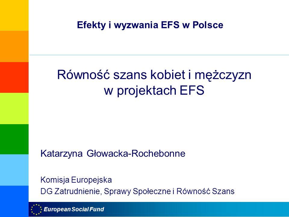 European Social Fund Równość szans kobiet i mężczyzn w projektach EFS Katarzyna Głowacka-Rochebonne Komisja Europejska DG Zatrudnienie, Sprawy Społeczne i Równość Szans Efekty i wyzwania EFS w Polsce