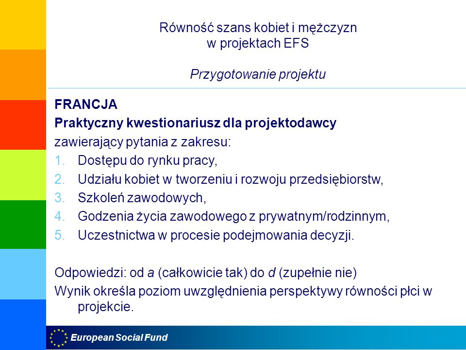 European Social Fund Równość szans kobiet i mężczyzn w projektach EFS Przygotowanie projektu FRANCJA Praktyczny kwestionariusz dla projektodawcy zawierający pytania z zakresu: 1.Dostępu do rynku pracy, 2.Udziału kobiet w tworzeniu i rozwoju przedsiębiorstw, 3.Szkoleń zawodowych, 4.Godzenia życia zawodowego z prywatnym/rodzinnym, 5.Uczestnictwa w procesie podejmowania decyzji.